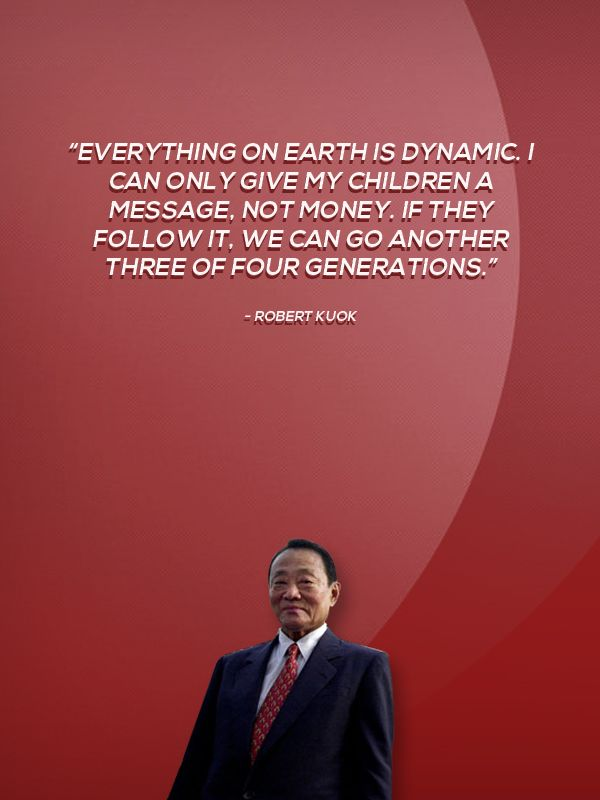 """""""Everything on Earth is dynamic. I can only give my children a message, not money. If they follow it, we can go another three of four generations.""""   - Robert Kuok"""