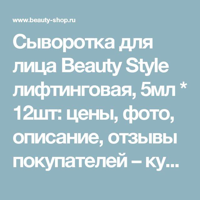 Сыворотка для лица Beauty Style  лифтинговая, 5мл * 12шт: цены, фото, описание, отзывы покупателей – купить в интернет магазине Созвездие Красоты