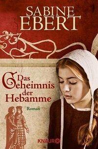 Das Geheimnis der Hebamme / Hebammen-Romane Bd.1 - Ebert, Sabine