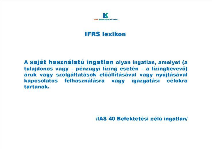 IFRS lexikon  ~~~~~~~~~~~~~~~~~~~~~~~~~ IAS 40 Befektetési célú ingatlan ~~~~~~~~~~~~~~~~~~~~~~~~~  itt: http://ifrskonyveloleszek.hu/?q=ifrslexikon  és itt: http://ifrskonyveloleszek.hu/sites/default/files/IFRS%20lexikon%20%7E%20IAS%2040%20Befektet%C3%A9si%20c%C3%A9l%C3%BA%20ingatlan.pdf#overlay-context=ifrslexikon%3Fq%3Difrslexikon