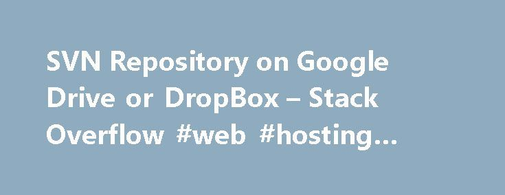 SVN Repository on Google Drive or DropBox – Stack Overflow #web #hosting #asp.net http://hosting.remmont.com/svn-repository-on-google-drive-or-dropbox-stack-overflow-web-hosting-asp-net/  #svn hosting # Is it possible to setup SVN repo/server on google drive or dropbox etc? I want to put my PhD project under version control. The data has to stay private and only accessible to me and my supervisors.... Read more