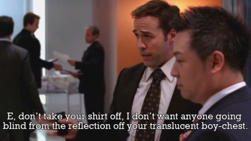 """E, don't take your shirt off. I dont want anyone going blind from the reflection off your translusent boy chest"". #ari gold #entourage"