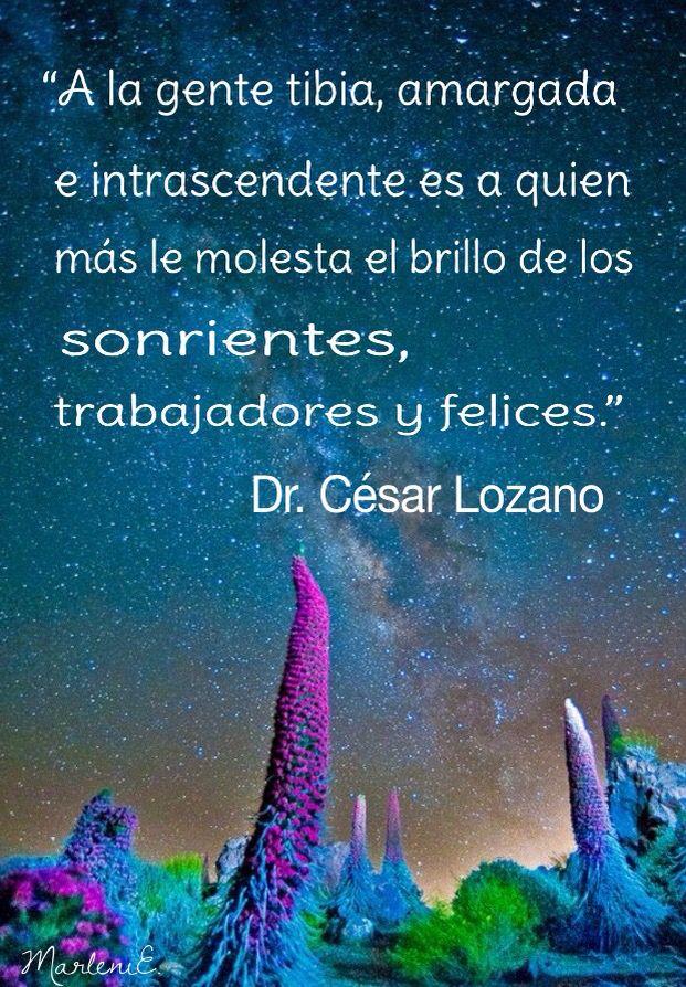 """""""A la gente tibia, amargada e intrascendente es a quien más le molesta el brillo de los sonrientes, trabajadores y felices."""" Dr. César Lozano"""