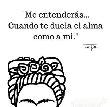 """Me entenderás… Cuando te duela el alma como a mi"". Frase de Frida Kahlo…"