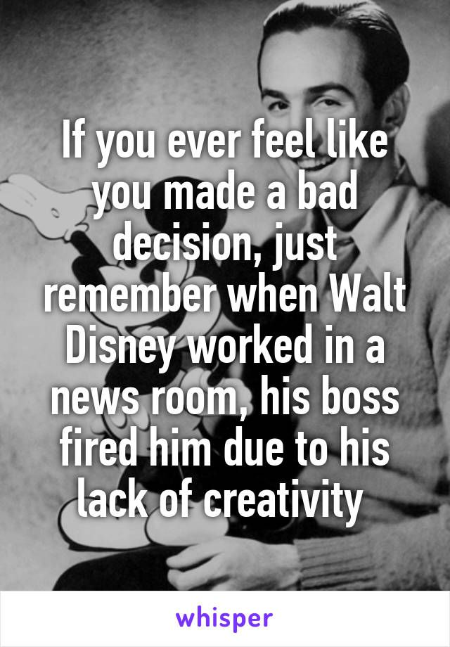If you ever feel like you made a bad decision, just remember when Walt Disney worked in a news room, his boss fired him due to his lack of creativity