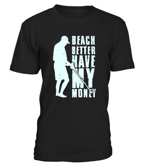 "# Beach Better Have My Money Fashion Shirt .  Special Offer, not available in shops      Comes in a variety of styles and colours      Buy yours now before it is too late!      Secured payment via Visa / Mastercard / Amex / PayPal      How to place an order            Choose the model from the drop-down menu      Click on ""Buy it now""      Choose the size and the quantity      Add your delivery address and bank details      And that's it!      Tags: Awesome gift for the beachcomber, treasure…"
