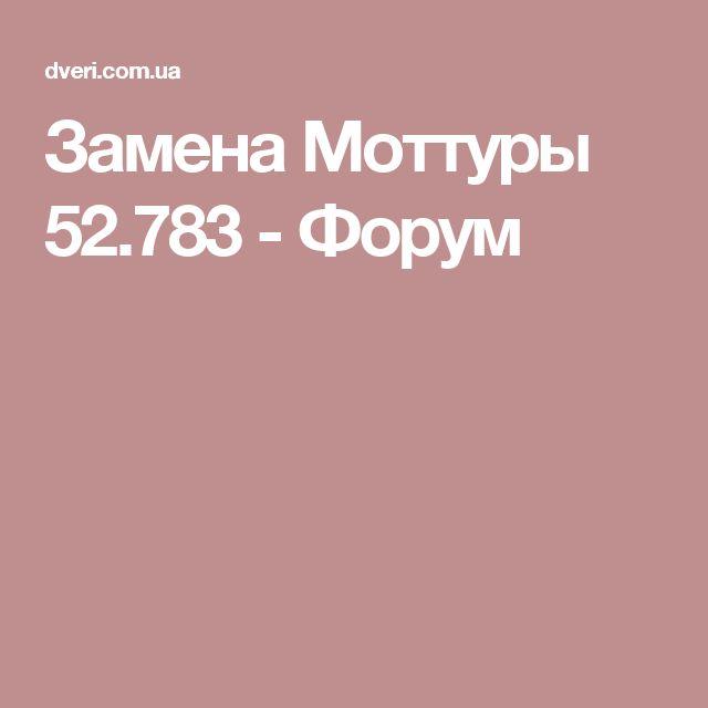 Замена Моттуры 52.783 - Форум