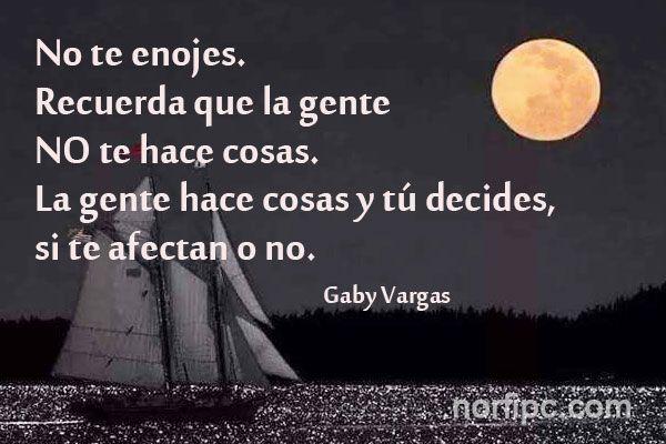 No te enojes. Recuerda que la gente no te hace cosas. La gente hace cosas y tú decides, si te afectan o no. Pensamiento de Gaby Vargas.