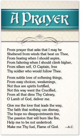 From prayer that asks that I may be Sheltered from winds that beat on Thee, From fearing when I should aspire, From faltering when I should climb higher, From silken self, O Captain, free Thy soldier