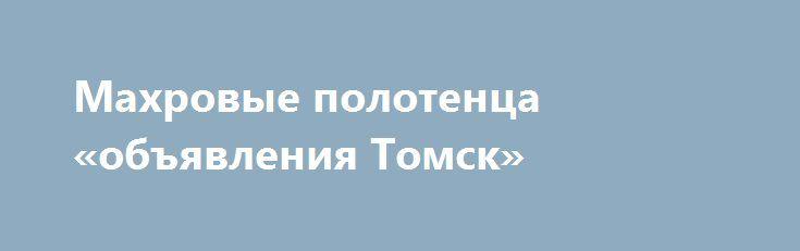 Махровые полотенца «объявления Томск» http://www.mostransregion.ru/d_065/?adv_id=433 Предлагаем махровые полотенца оптом и в розницу по выгодным ценам. Российское производство, высокое качество. В наличии широкий выбор полотенец как маленьких кухонных, так и больших банных, расцветки в ассортименте. Состав ткани: 100% хлопок.   Примерные цены:   Полотенце кухонное 30х60 см. – от 65 руб.   Полотенце для ног 50х70 см. – от 130 руб.   Полотенце для рук, для лица 50х90 см. – от 150 руб…