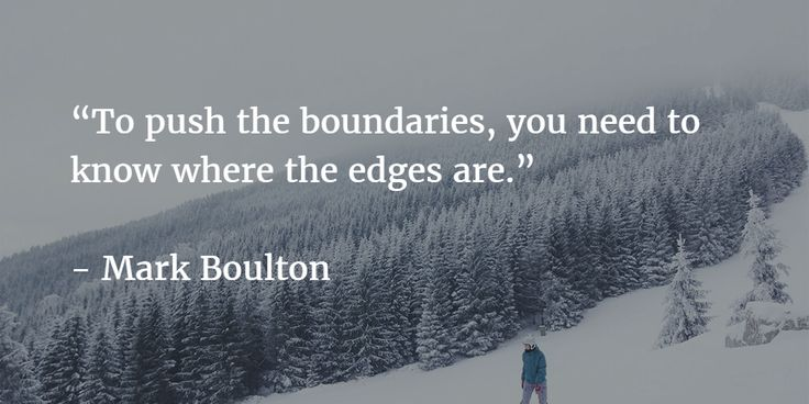 """To push the boundaries, you need to know where the edges are.""   - Mark Boulton"