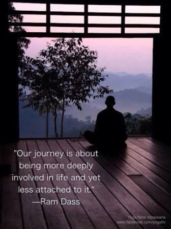 """""""Our journey is about being more deeply involved in life and yet, less attached to it""""  ~Ram Dass"""