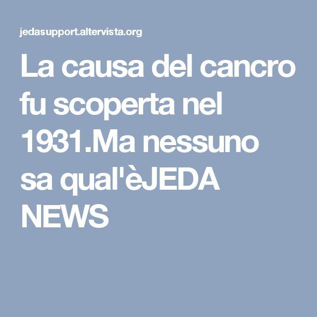 La causa del cancro fu scoperta nel 1931.Ma nessuno sa qual'èJEDA NEWS