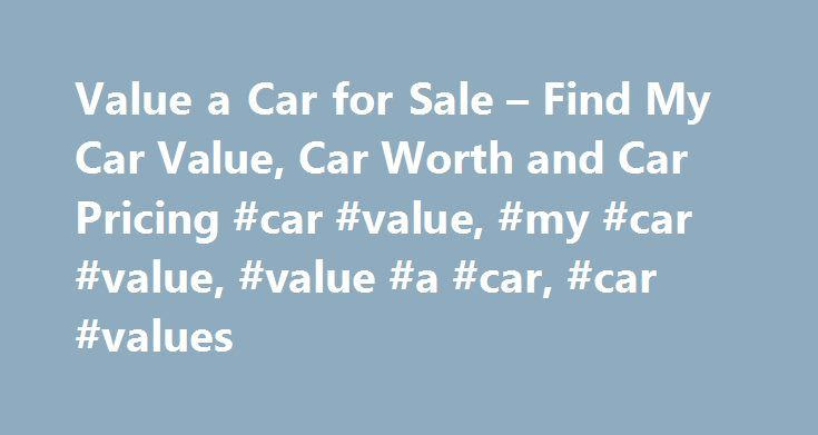 Value a Car for Sale – Find My Car Value, Car Worth and Car Pricing #car #value, #my #car #value, #value #a #car, #car #values http://uk.nef2.com/value-a-car-for-sale-find-my-car-value-car-worth-and-car-pricing-car-value-my-car-value-value-a-car-car-values/  # Value a Car Trim refers to both exterior and interior options that enhance a base model. (Ex: Ford Mustang GT or Honda Accord EX) Trim levels can increase the value and functionality of a vehicle, as well as improve its appearance…