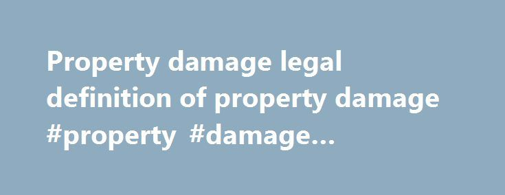 Property damage legal definition of property damage #property #damage #restoration http://arkansas.remmont.com/property-damage-legal-definition-of-property-damage-property-damage-restoration/  # property damage property damage n. injury to real or personal property through another's negligence, willful destruction, or by some act of nature. In lawsuits for damages caused by negligence or a willful act, property damage is distinguished from personal injury. Property damage may include harm to…