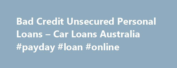 Bad Credit Unsecured Personal Loans – Car Loans Australia #payday #loan #online http://loan.remmont.com/bad-credit-unsecured-personal-loans-car-loans-australia-payday-loan-online/  #bad credit loans australia # Bad Credit Unsecured Personal Loans January 07, 2014 In the past, people with bad credit found it hard to get a car loan. Fortunately, it is no longer a problem today. In fact, even people who have declared bankruptcy may qualify for both personal and auto loans. However, they may…The…