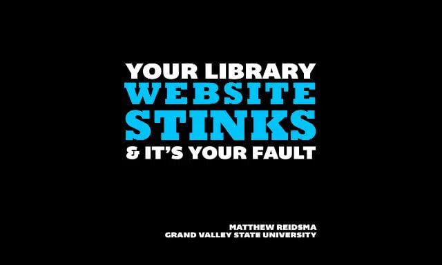 Your Library Website Stinks and it's Your Fault (Matthew Reidsma)