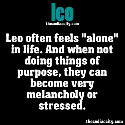"""ZODIAC LEO FACTS - Leo often feels """"alone"""" in life. And when not doing things of purpose, they can become very melancholy or stressed."""