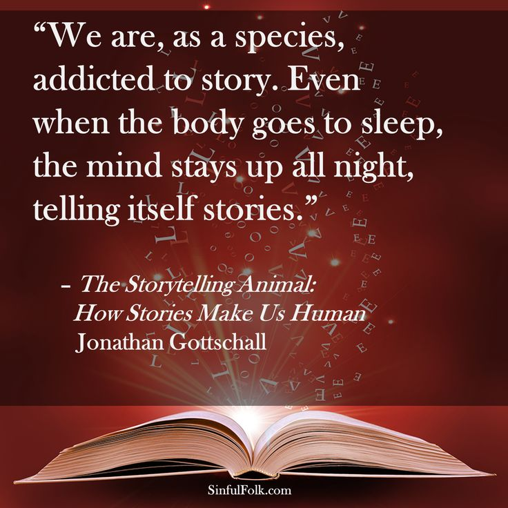 """""""We are, as a species, addicted to story. Even when the body goes to sleep, the mind stays up all night, telling itself stories."""" -- Jonathan Gottschall"""