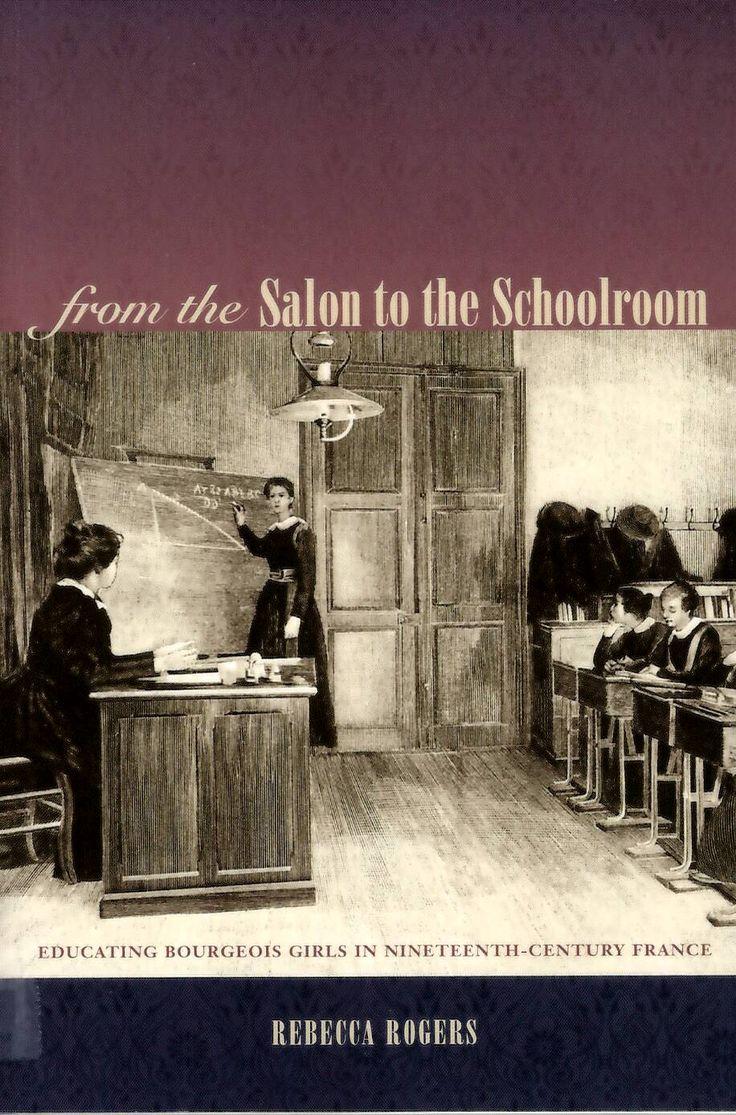 From the salon to the schoolroom : educating bourgeois girls in nineteenth-century France / Rebecca Rogers http://absysnetweb.bbtk.ull.es/cgi-bin/abnetopac01?TITN=541464
