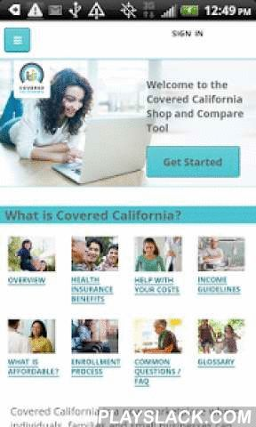 Get Covered (CA)  Android App - playslack.com ,  Don't have health insurance? Find a policy that's right for you – at an affordable price!This app helps Certified Enrollment Counselors to:• Walk through the policy selection and enrollment process with consumers… anywhere.• A simple calculator and pop-up windows let you run through scenarios and help consumers review their options to make an informed choice for themselves and their families.This app allows California residents to:• Browse…