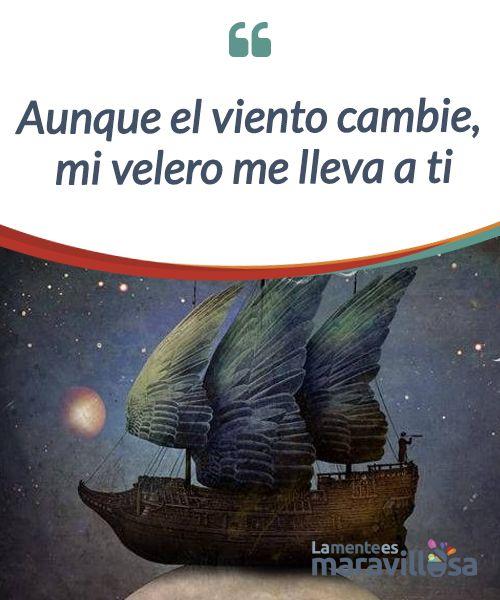 Aunque el viento cambie, mi velero me lleva a ti   Aunque el viento cambie, aunque tú seas el causante de las #tempestades vuelvo a tí. No sé navegar de otra manera porque tengo #dependencia #emocional.  #Emociones