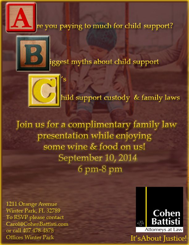 The A,B,C's of child support Are you paying too much for child support?  Do you have divorce or family law questions? Get answers regarding child support myths.  Join us for an intimate family law presentation. Enjoy wine and food on us! To RSVP, please contact Carol@CohenBattisti.com or call (407) 478-4878.