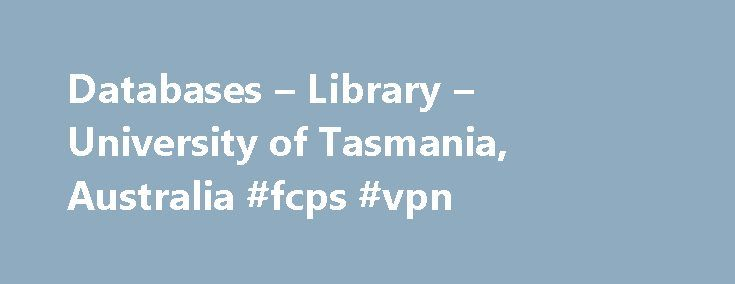 Databases – Library – University of Tasmania, Australia #fcps #vpn http://dallas.remmont.com/databases-library-university-of-tasmania-australia-fcps-vpn/  # University of Tasmania Databases Alphabetical list of databases: Database Trials – view electronic resources that are currently being trialled Subject Guides which include databases – find resources in particular subject areas Passwords to access Library electronic resources – a small number of databases require a username and password…