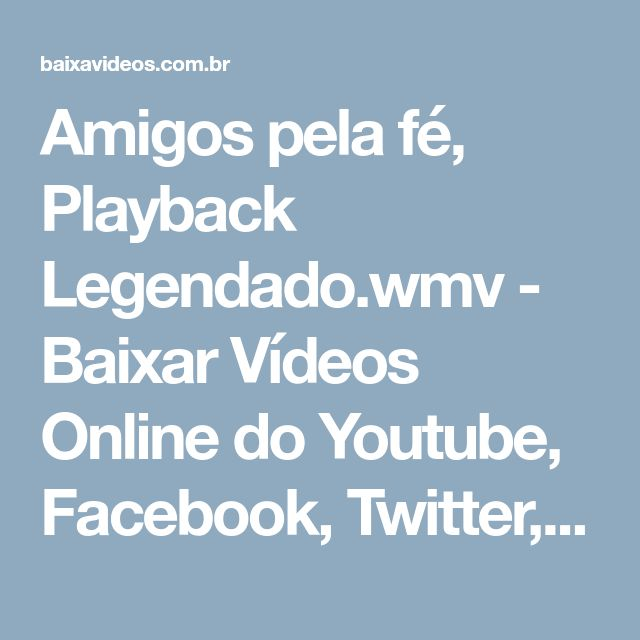 Amigos pela fé, Playback Legendado.wmv - Baixar Vídeos Online do Youtube, Facebook, Twitter, Vimeo, Músicas do Soundcloud, VEVO em MP3 / MP4