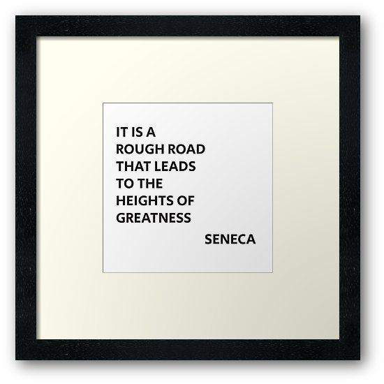 IT IS A ROUGH ROAD THAT LEADS TO THE HEIGHTS OF GREATNESS – SENECA STOIC QUOTE   Framed Print
