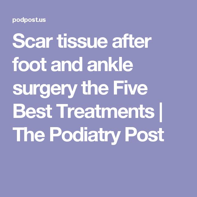 Scar tissue after foot and ankle surgery the Five Best Treatments | The Podiatry Post