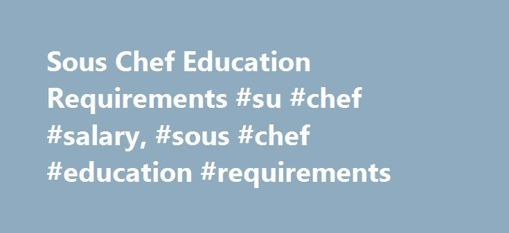 Sous Chef Education Requirements #su #chef #salary, #sous #chef #education #requirements http://louisiana.remmont.com/sous-chef-education-requirements-su-chef-salary-sous-chef-education-requirements/  # Sous Chef Education Requirements Educational Requirements for Sous Chefs Sous chefs are generally required to complete formal culinary training after high school. Associate's and bachelor's degree programs in culinary arts are available at culinary institutes, community colleges and technical…