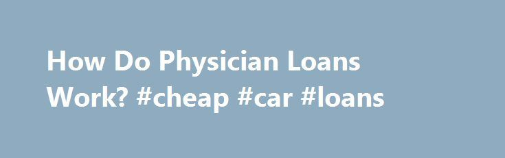 How Do Physician Loans Work? #cheap #car #loans http://loan.remmont.com/how-do-physician-loans-work-cheap-car-loans/  #physician loans # Physician Loans In this Article: What is a Physician Loan? Physician loans, also referred to as doctor loans, present a unique set of circumstances for lenders because new doctors do not have any work history and usually have a significant amount of student loan debt. This situation will typically prevent physicians from…The post How Do Physician Loans…