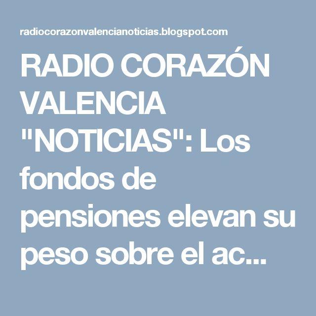 """RADIO CORAZÓN VALENCIA  """"NOTICIAS"""": Los fondos de pensiones elevan su peso sobre el ac..."""