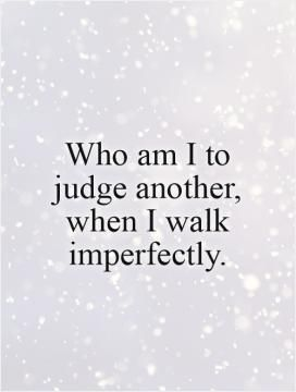 just because I dont agree with you doesnt mean I dont love you | Who am I to judge another, when I walk imperfectly.