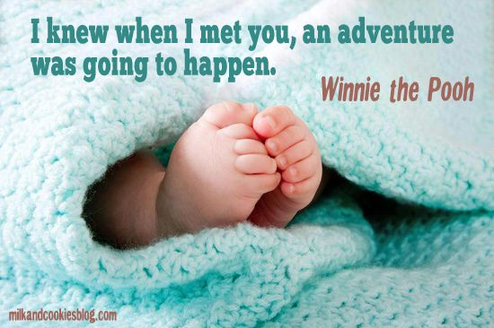 I knew when I met you, an adventure was going to happen. ~Winnie the Pooh