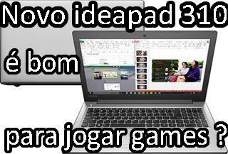notebook ideapad 310 é bom para jogos ? roda jogos pesados ? configuração, placa de video, processador, bateria duração, autonomia, análise, review, avaliação