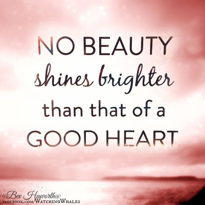 No beauty shines brighter than that of a good heart.: