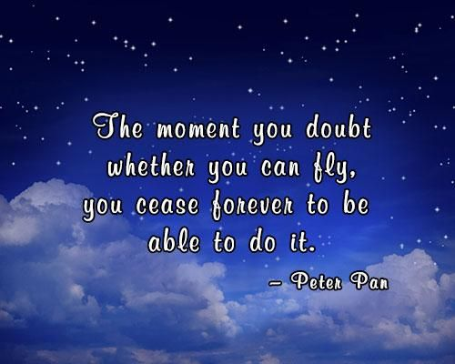 The moment you doubt whether you can fly, you cease forever to be able tom do it. - Peter Pan