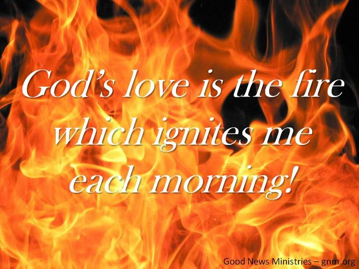 God's love is the fire that ignites me each morning. Look ...