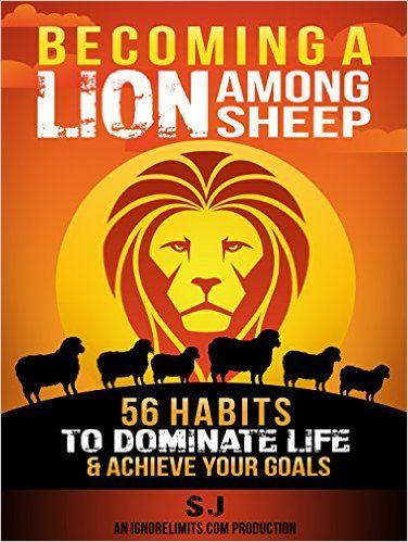 Becoming A Lion Among Sheep: 56 Habits To Dominate Life & Achieve Your Goals (Self Discipline, Increase Confidence, Alpha Male, Build Muscle, Increase ... Confidence Hacks, How To Get Shredded) - Kindle edition by S J, Ignore Limits. Health, Fitness & Dieting Kindle eBooks @ Amazon.com.