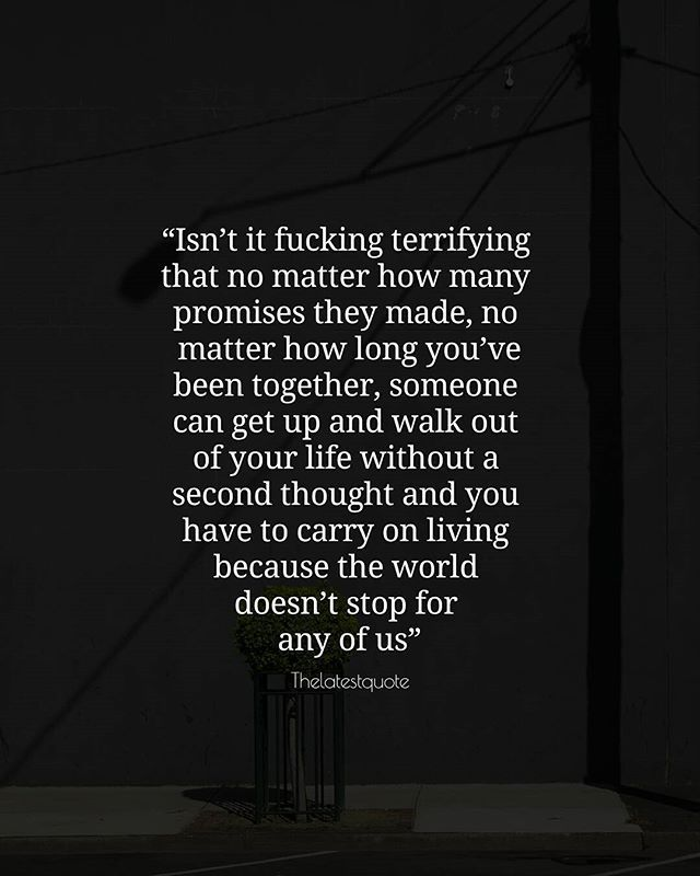 Isnt it fucking terrifying that no matter how many promises they made no matter how long youve been together someone can get up and walk out of your life without a second thought and you have to carry on living because the world doesnt stop for any of us . . #quotes