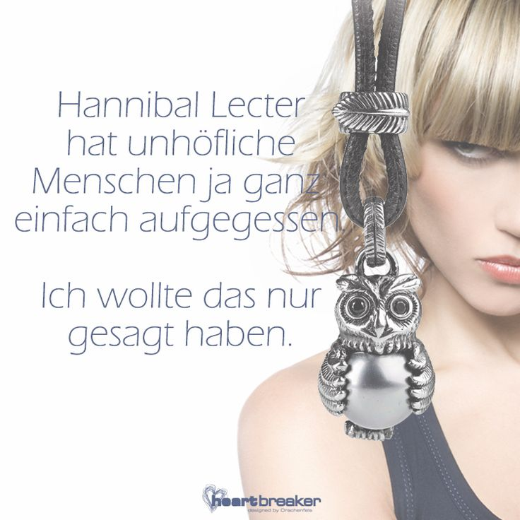 Hannibal Lecter hat unhöfliche Menschen ja ganz einfach aufgegessen. Ich wollte das nur gesagt haben.