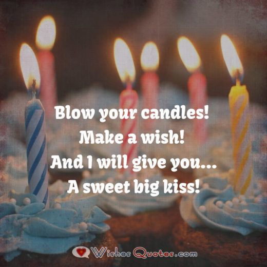 Blow your candles! Make a wish! And I will give you ..a Sweet big kiss!