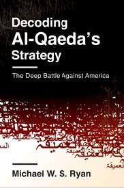 Decoding Al-Qaeda's strategy : the deep battle against America / Michael W. S. Ryan. -- New York : Columbia University Press, cop. 2013.