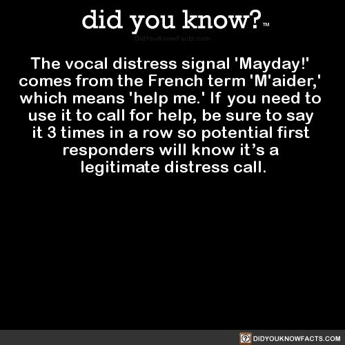 The vocal distress signal 'Mayday!' comes from the French term 'M'aider,' which means 'help me.' If you need to use it to call for help, be sure to say it 3 times in a row so potential first responders will know it's a legitimate distress call....