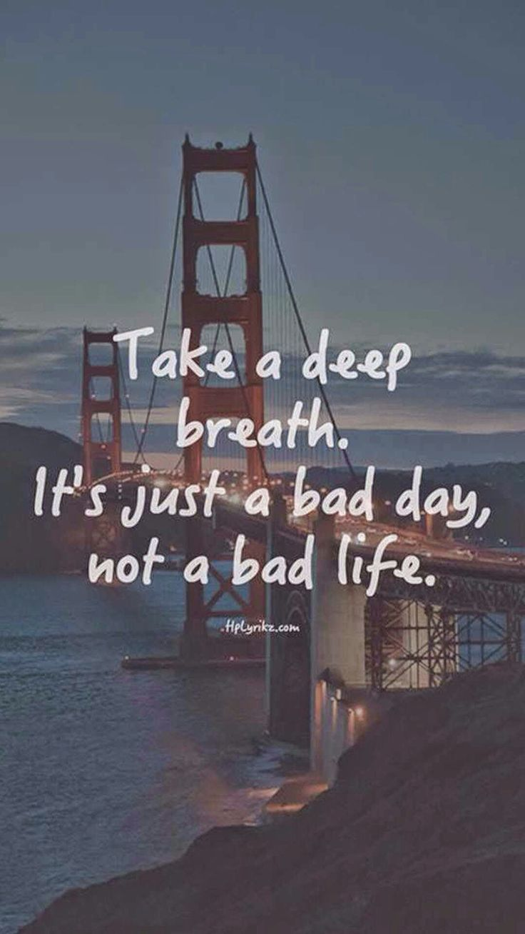 """""""Toma una respiración larga profunda. Es solo un mal día, no una mala vida"""""""