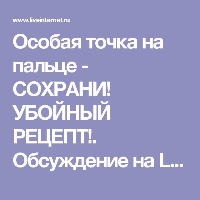Особая точка на пальце - СОХРАНИ! УБОЙНЫЙ РЕЦЕПТ!. Обсуждение на LiveInternet - Российский Сервис Онлайн-Дневников