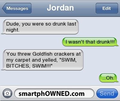 Ownage - JordanDude, you were so drunk last night.I wasn't that drunk!!!You threw Goldfish crackers at my carpet and yelled, 'SWIM, BITCHES, SWIM!!!'...Oh.