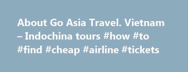 About Go Asia Travel. Vietnam – Indochina tours #how #to #find #cheap #airline #tickets http://travel.remmont.com/about-go-asia-travel-vietnam-indochina-tours-how-to-find-cheap-airline-tickets/  #asia travel.com # About Go Asia Travel Go Asia Travel is one of the best tour operator in Vietnam offering personal travel services and private tours in Vietnam, Cambodia and Laos. Private tours and group joining tours include cruises, day trips and insider guides to the best sightseeing spots. We…